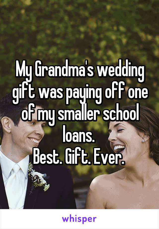 My Grandma's wedding gift was paying off one of my smaller school loans.  Best. Gift. Ever.