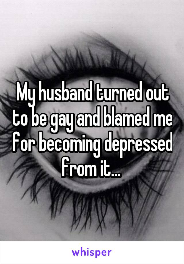 My husband turned out to be gay and blamed me for becoming depressed from it...