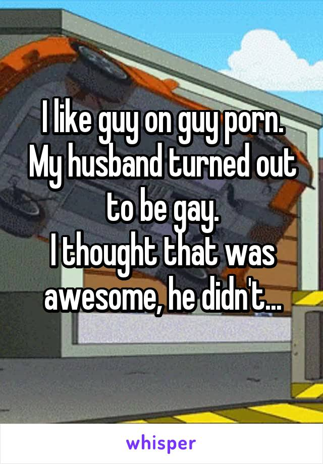 I like guy on guy porn. My husband turned out to be gay. I thought that was awesome, he didn't...