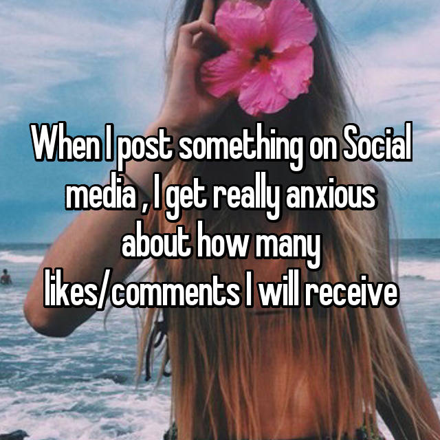 When I post something on Social media , I get really anxious about how many likes/comments I will receive