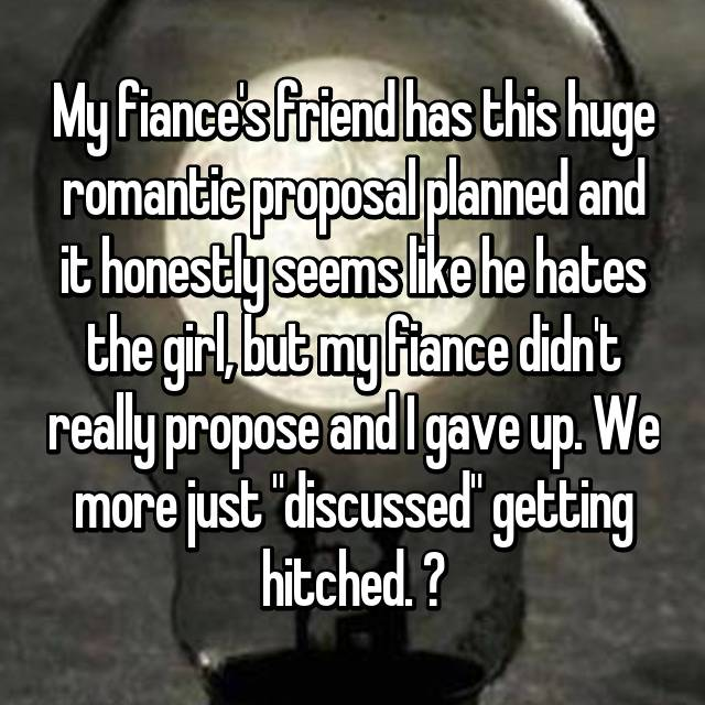 """My fiance's friend has this huge romantic proposal planned and it honestly seems like he hates the girl, but my fiance didn't really propose and I gave up. We more just """"discussed"""" getting hitched. 🤐"""