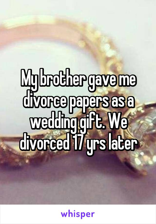 My brother gave me divorce papers as a wedding gift. We divorced 17 yrs later