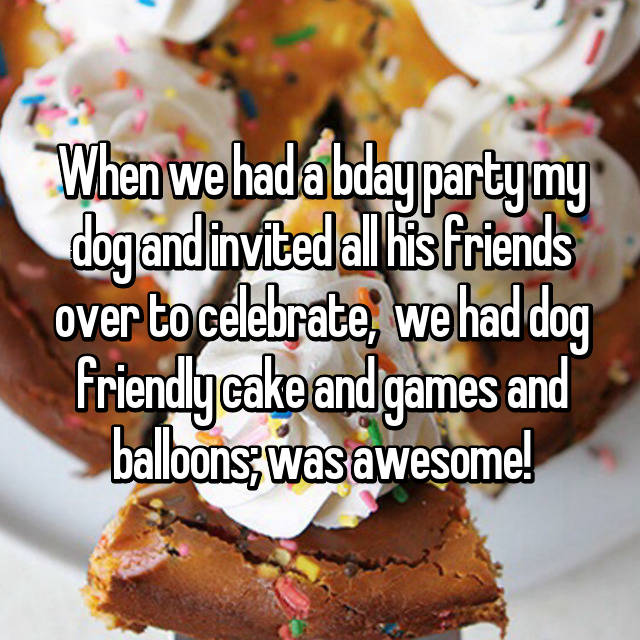When we had a bday party my dog and invited all his friends over to celebrate,  we had dog friendly cake and games and balloons; was awesome!