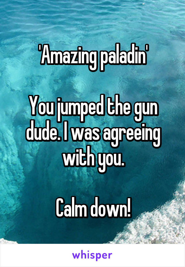 'Amazing paladin'  You jumped the gun dude. I was agreeing with you.  Calm down!