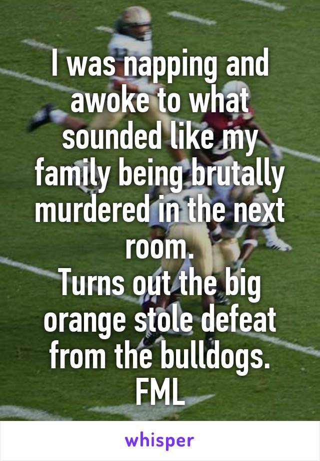 I was napping and awoke to what sounded like my family being brutally murdered in the next room. Turns out the big orange stole defeat from the bulldogs. FML