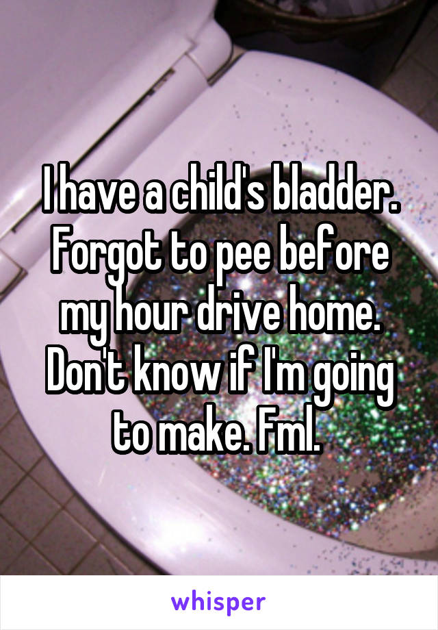 I have a child's bladder. Forgot to pee before my hour drive home. Don't know if I'm going to make. Fml.
