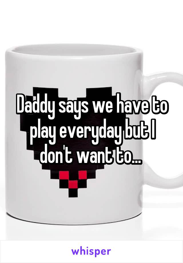 Daddy says we have to play everyday but I don't want to...