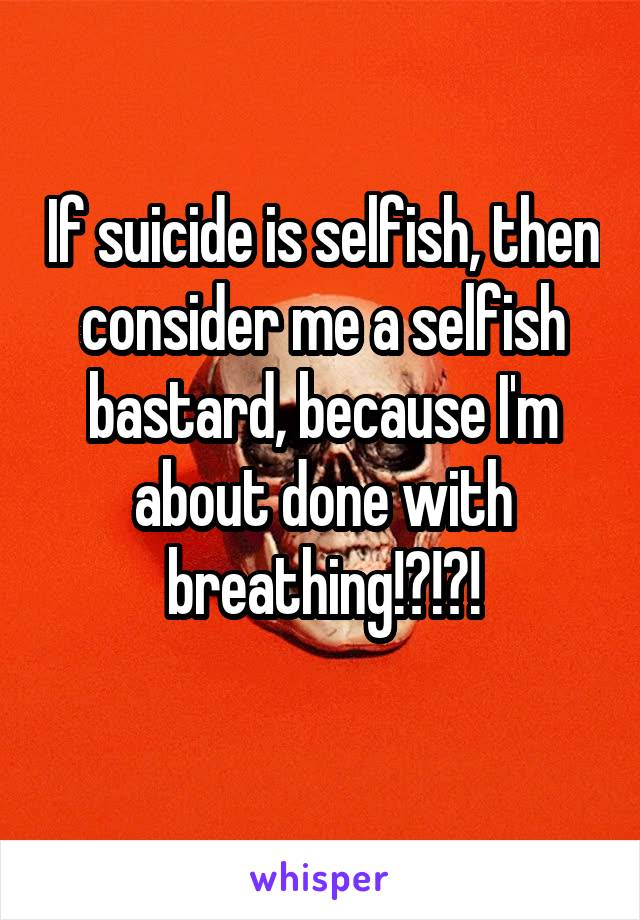 If suicide is selfish, then consider me a selfish bastard, because I'm about done with breathing!?!?!