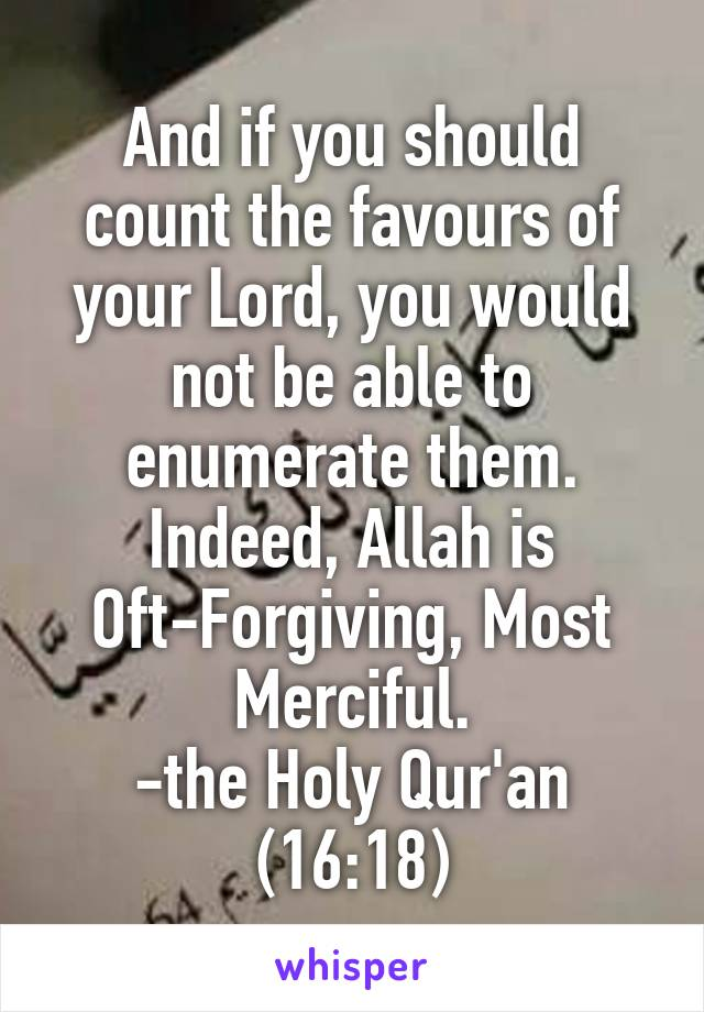 And if you should count the favours of your Lord, you would not be able to enumerate them. Indeed, Allah is Oft-Forgiving, Most Merciful. -the Holy Qur'an (16:18)