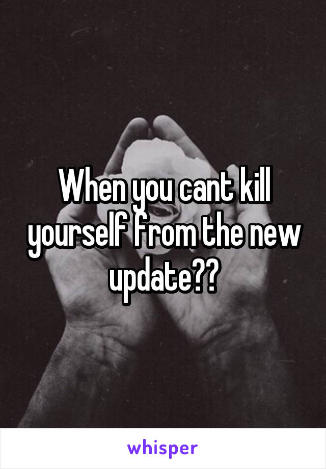 When you cant kill yourself from the new update😞🔫