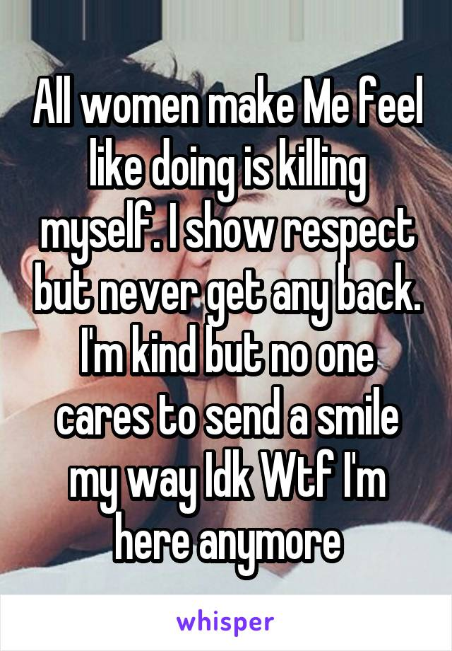 All women make Me feel like doing is killing myself. I show respect but never get any back. I'm kind but no one cares to send a smile my way Idk Wtf I'm here anymore