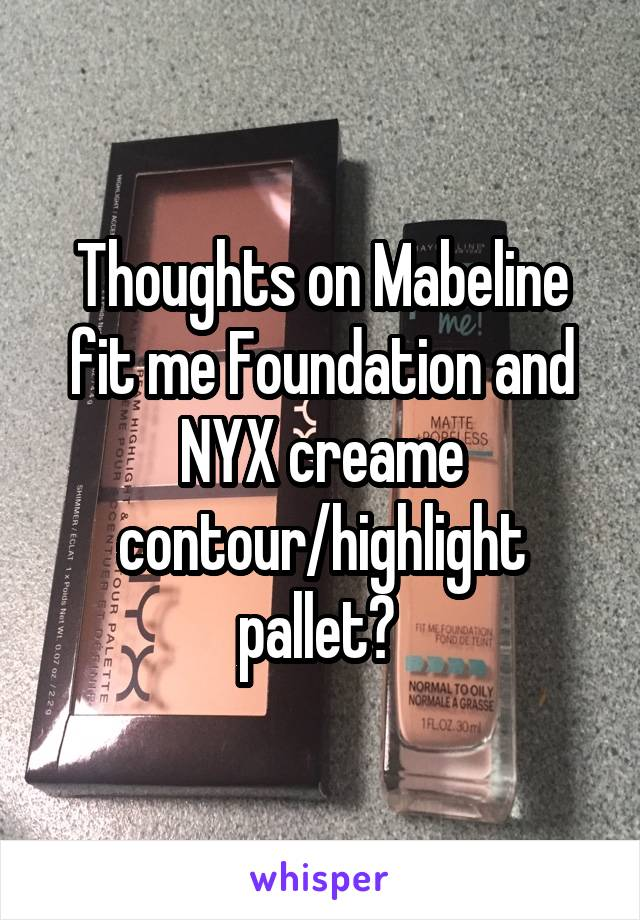 Thoughts on Mabeline fit me Foundation and NYX creame contour/highlight pallet?