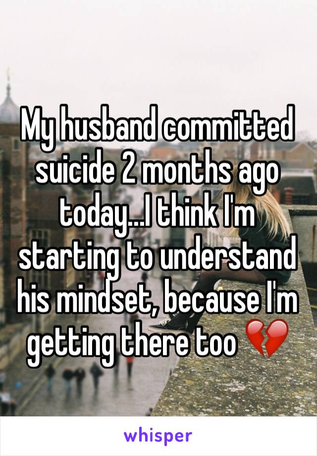 My husband committed suicide 2 months ago today...I think I'm starting to understand his mindset, because I'm getting there too 💔