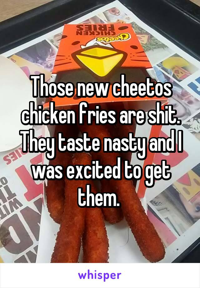 Those new cheetos chicken fries are shit. They taste nasty and I was excited to get them.