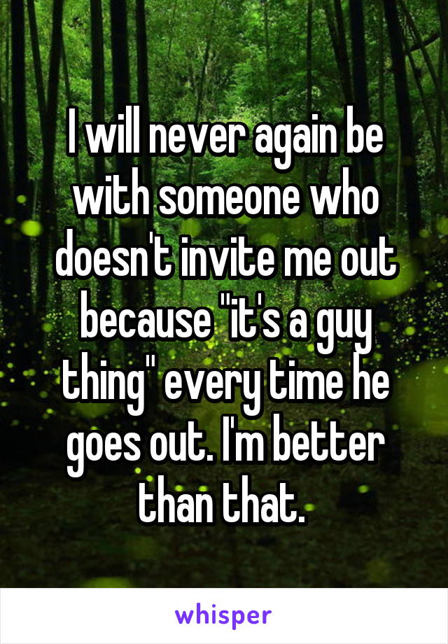 """I will never again be with someone who doesn't invite me out because """"it's a guy thing"""" every time he goes out. I'm better than that."""