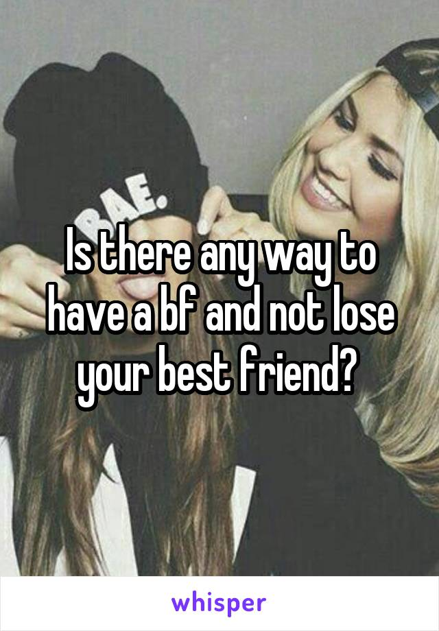 Is there any way to have a bf and not lose your best friend?