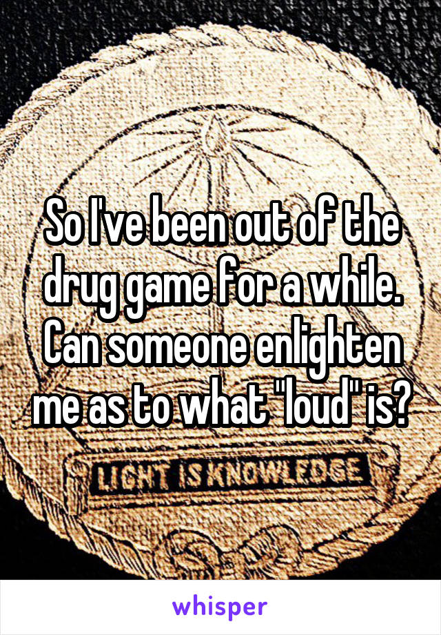 """So I've been out of the drug game for a while. Can someone enlighten me as to what """"loud"""" is?"""