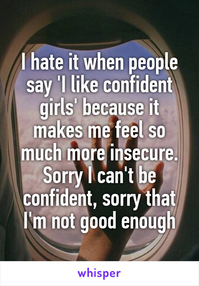 I hate it when people say 'I like confident girls' because it makes me feel so much more insecure. Sorry I can't be confident, sorry that I'm not good enough