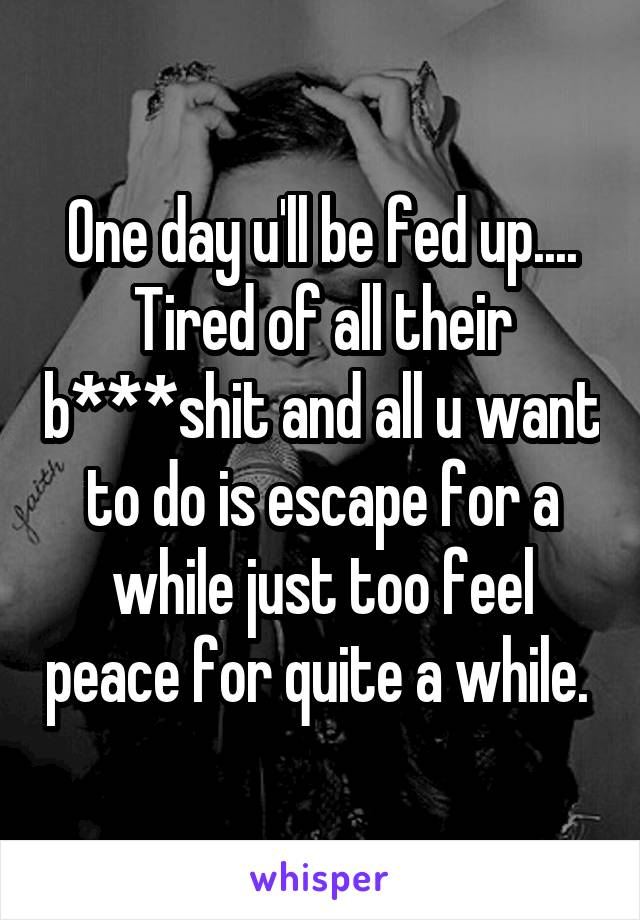 One day u'll be fed up.... Tired of all their b***shit and all u want to do is escape for a while just too feel peace for quite a while.
