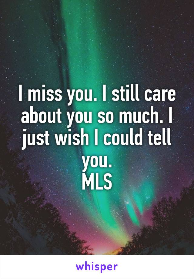 I miss you. I still care about you so much. I just wish I could tell you. MLS