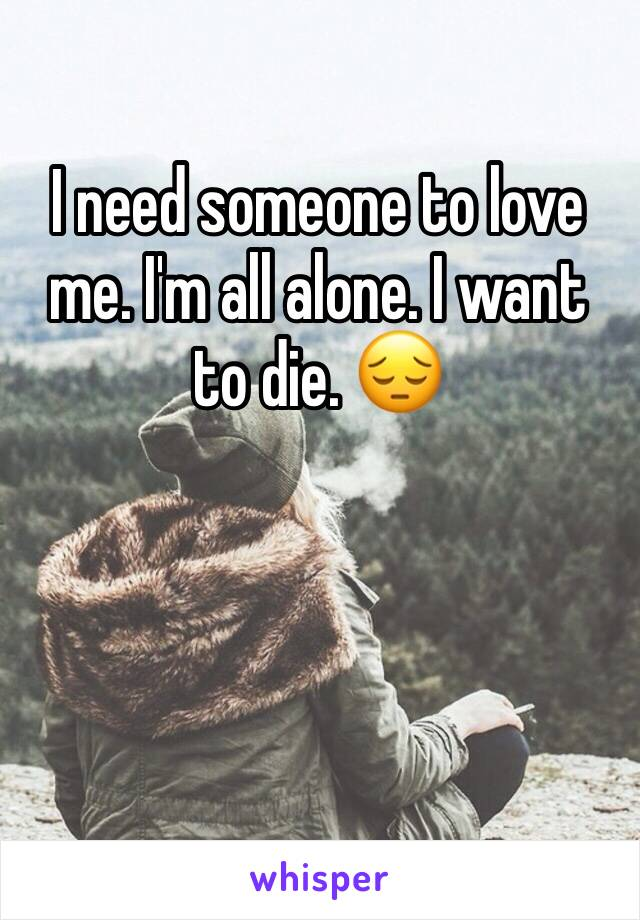 I need someone to love me. I'm all alone. I want to die. 😔