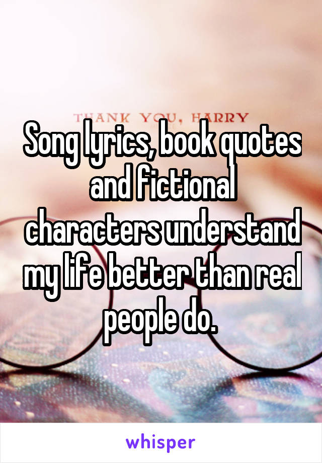 Song lyrics, book quotes and fictional characters understand my life better than real people do.