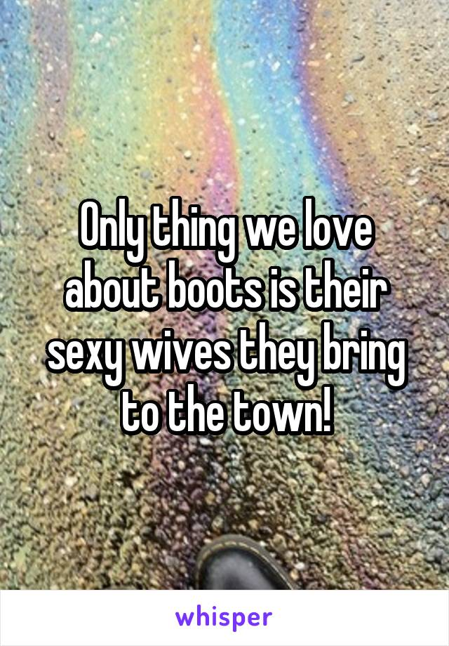 Only thing we love about boots is their sexy wives they bring to the town!