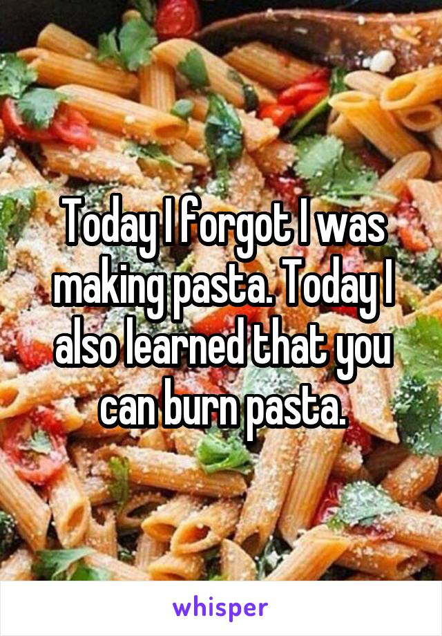 Today I forgot I was making pasta. Today I also learned that you can burn pasta.