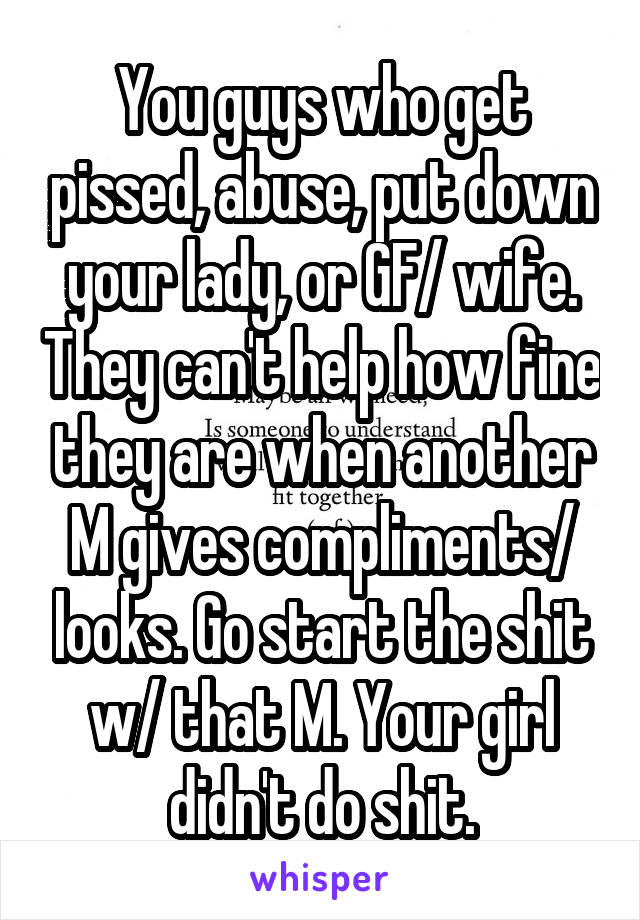You guys who get pissed, abuse, put down your lady, or GF/ wife. They can't help how fine they are when another M gives compliments/ looks. Go start the shit w/ that M. Your girl didn't do shit.