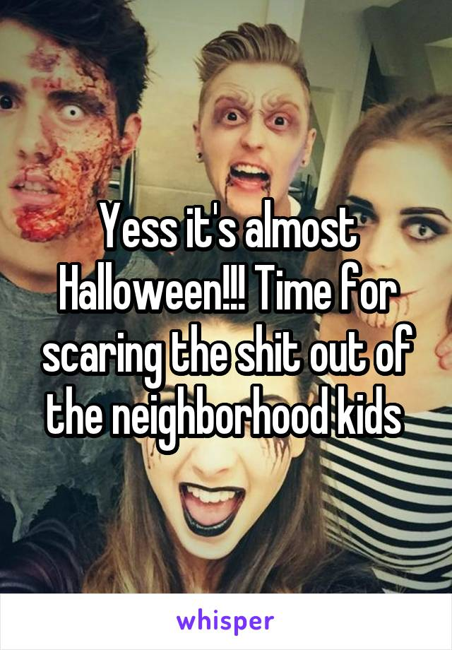 Yess it's almost Halloween!!! Time for scaring the shit out of the neighborhood kids