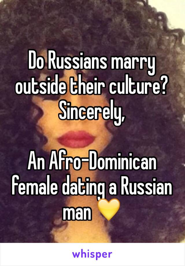 Do Russians marry outside their culture?  Sincerely,   An Afro-Dominican female dating a Russian man 💛