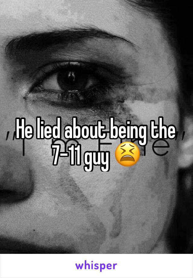 He lied about being the 7-11 guy 😫