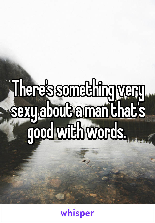 There's something very sexy about a man that's good with words.