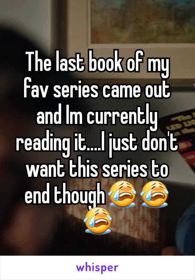 The last book of my fav series came out and Im currently reading it....I just don't want this series to end though😭😭😭