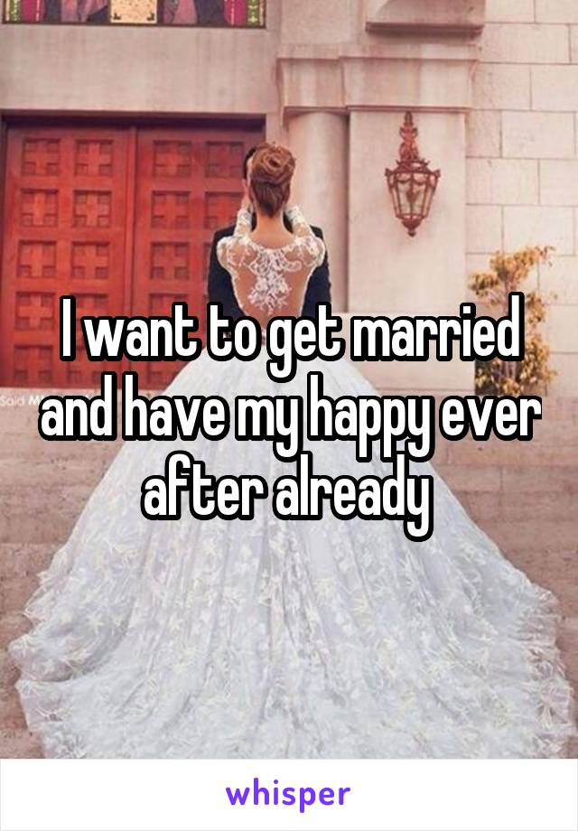 I want to get married and have my happy ever after already