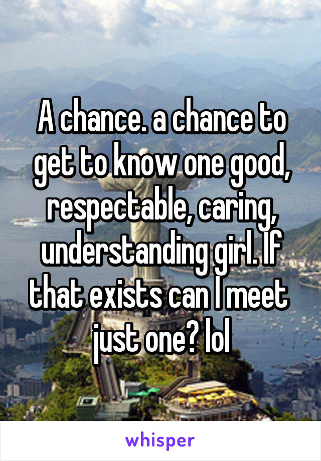 A chance. a chance to get to know one good, respectable, caring, understanding girl. If that exists can I meet  just one? lol