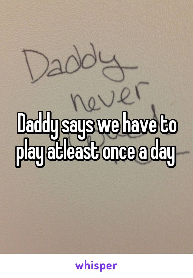 Daddy says we have to play atleast once a day