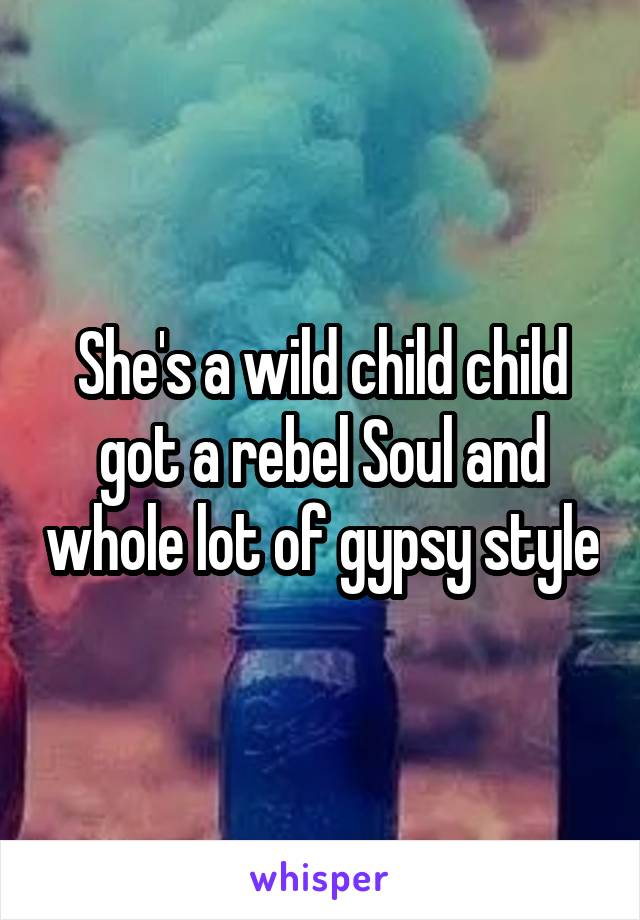 She's a wild child child got a rebel Soul and whole lot of gypsy style