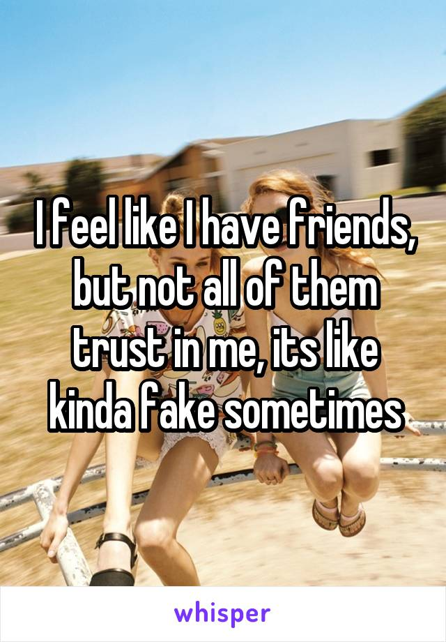 I feel like I have friends, but not all of them trust in me, its like kinda fake sometimes