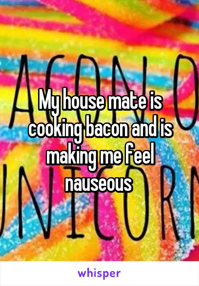 My house mate is cooking bacon and is making me feel nauseous
