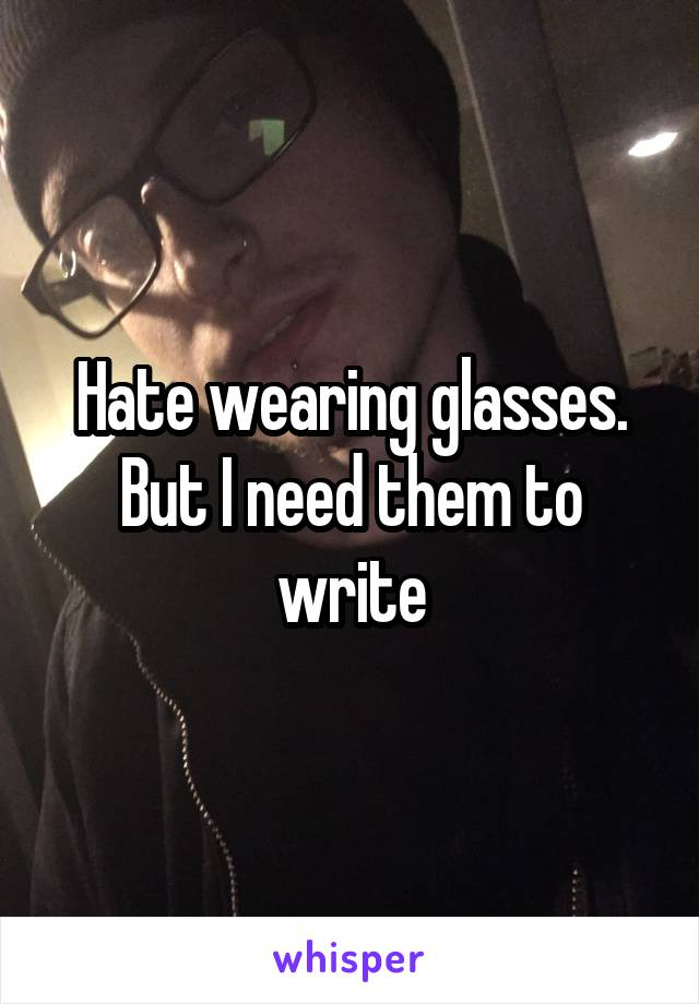 Hate wearing glasses. But I need them to write