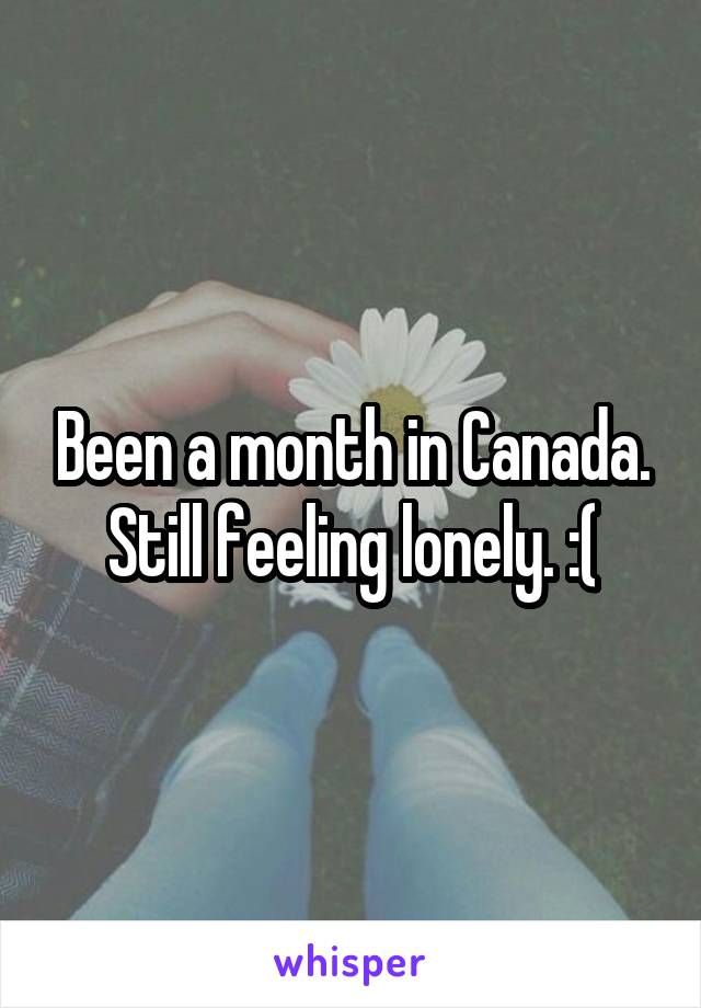 Been a month in Canada. Still feeling lonely. :(