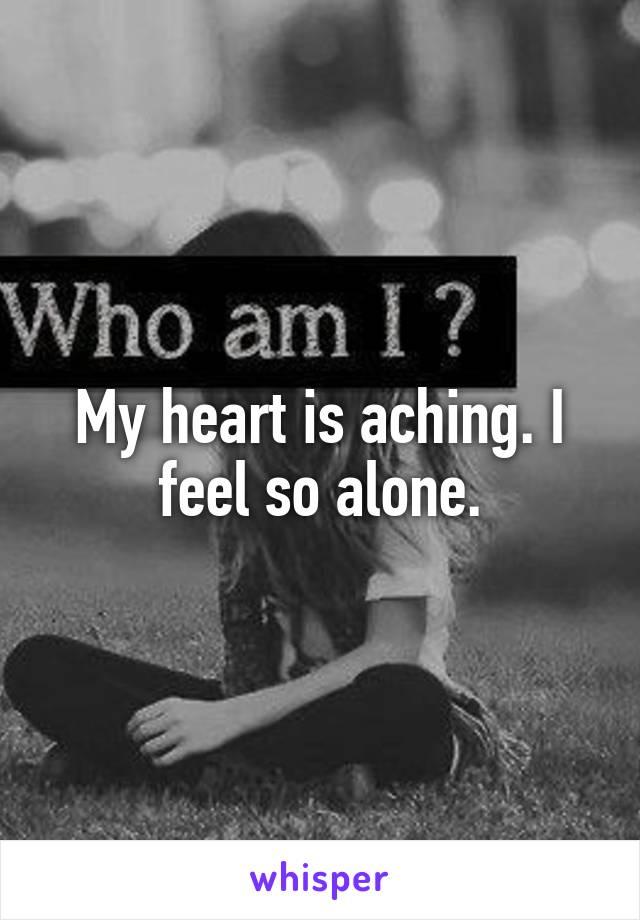 My heart is aching. I feel so alone.