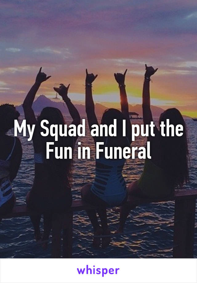 My Squad and I put the Fun in Funeral