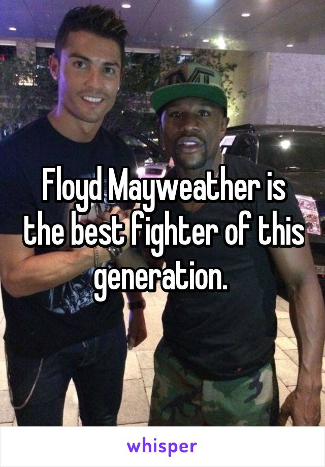 Floyd Mayweather is the best fighter of this generation.