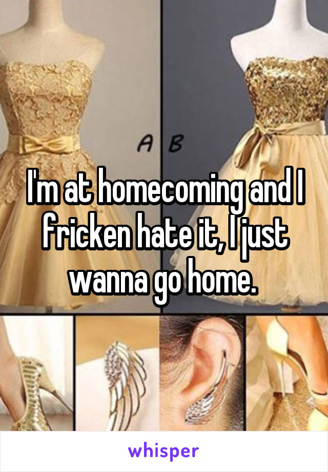 I'm at homecoming and I fricken hate it, I just wanna go home.