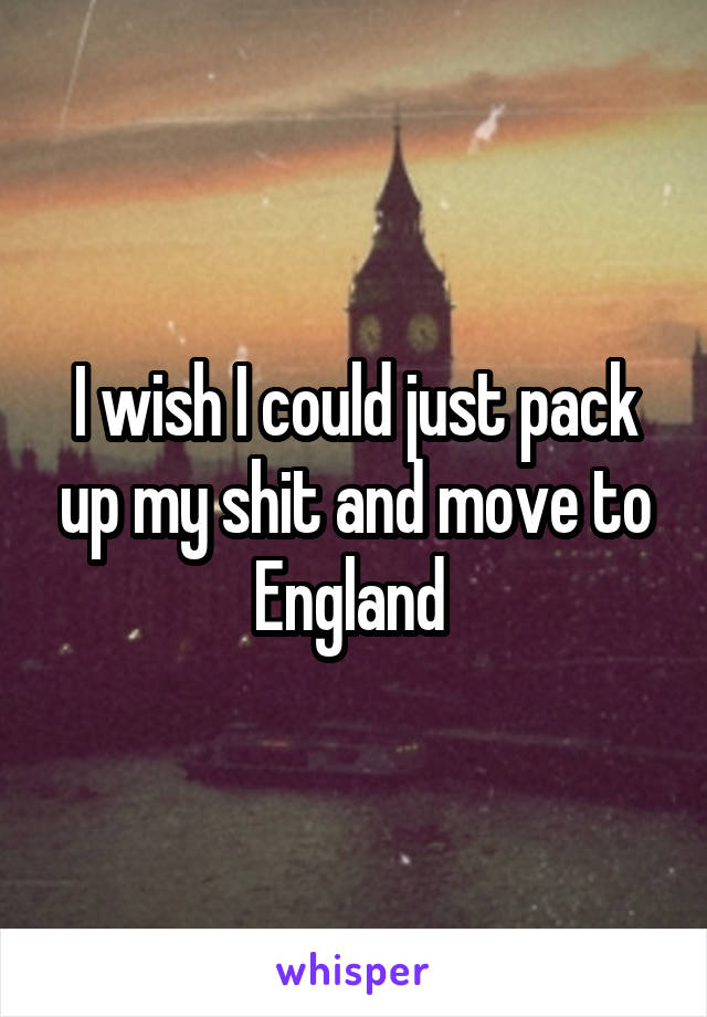 I wish I could just pack up my shit and move to England