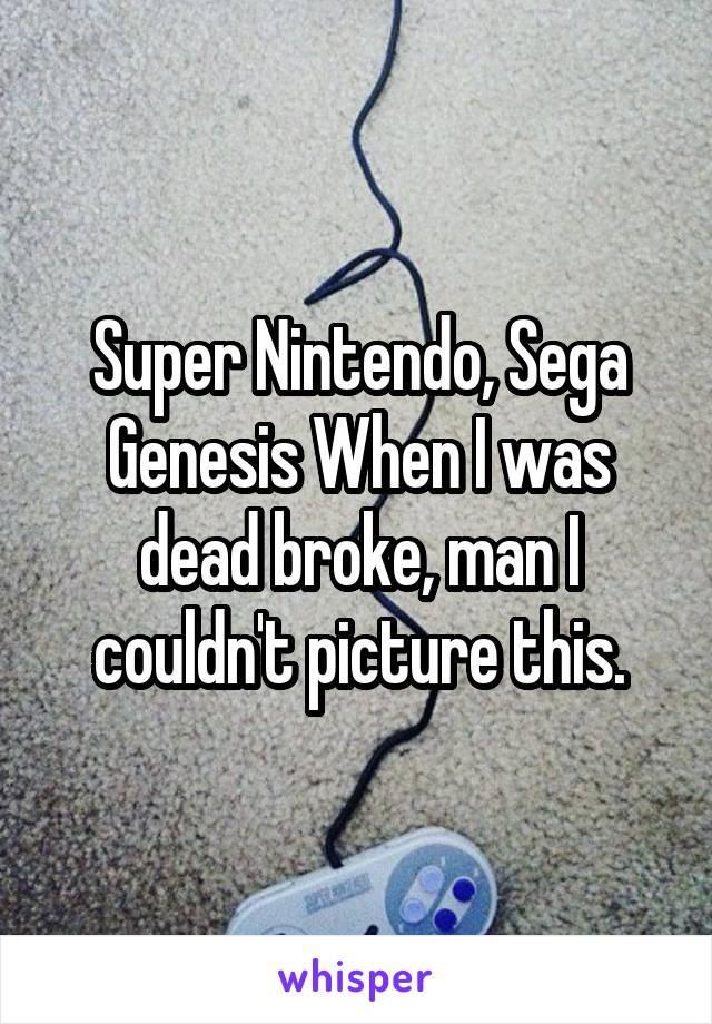 Super Nintendo, Sega Genesis When I was dead broke, man I couldn't picture this.