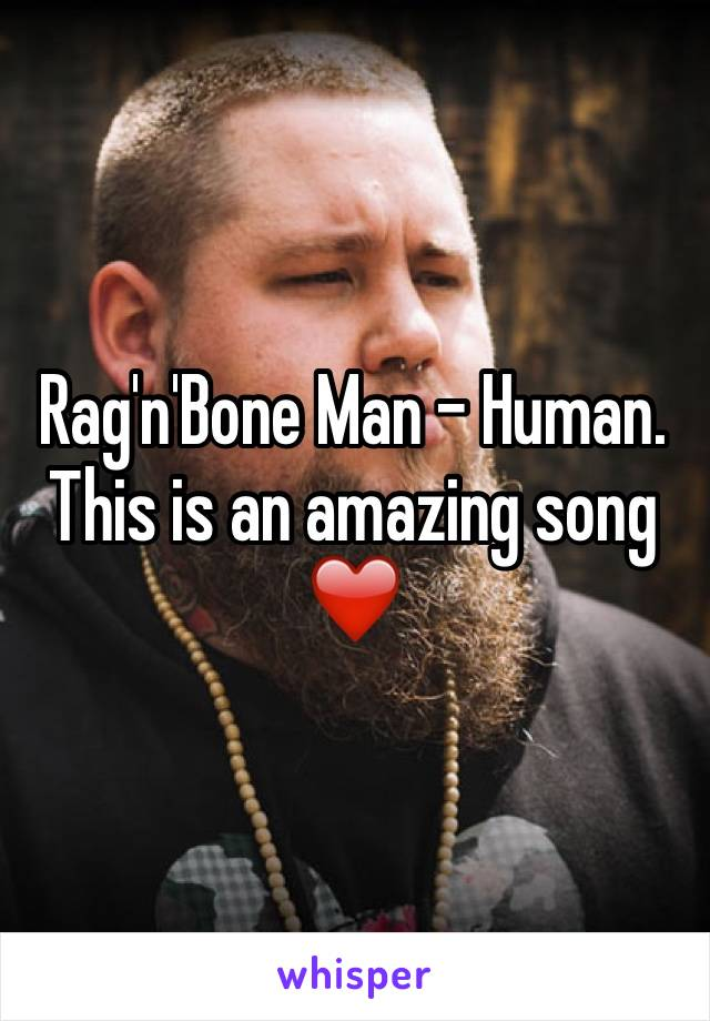 Rag'n'Bone Man - Human. This is an amazing song ❤️