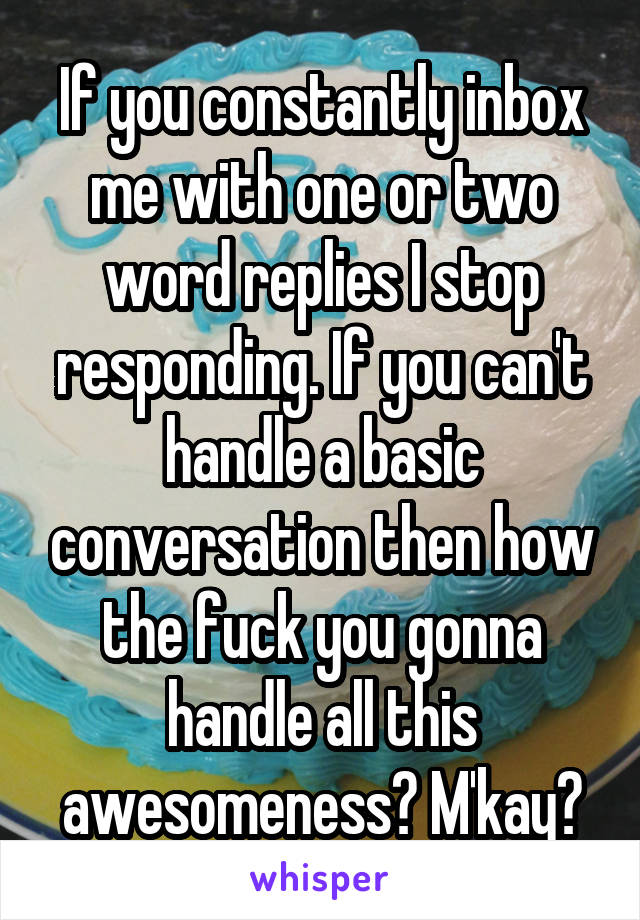 If you constantly inbox me with one or two word replies I stop responding. If you can't handle a basic conversation then how the fuck you gonna handle all this awesomeness? M'kay?